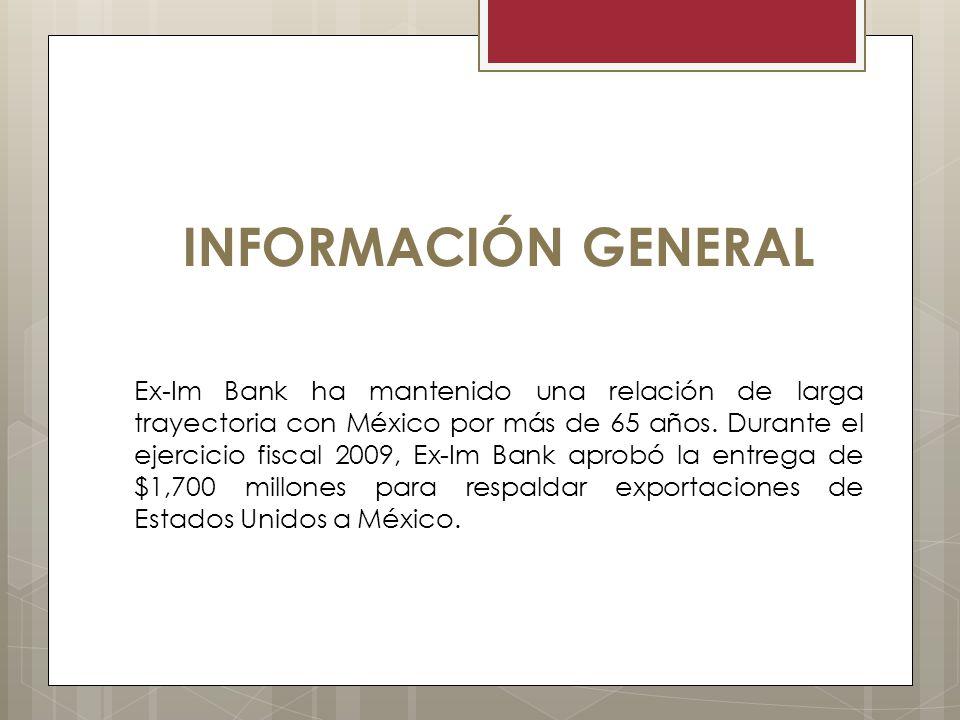 INFORMACIÓN GENERAL Ex-Im Bank ha mantenido una relación de larga trayectoria con México por más de 65 años. Durante el ejercicio fiscal 2009, Ex-Im B