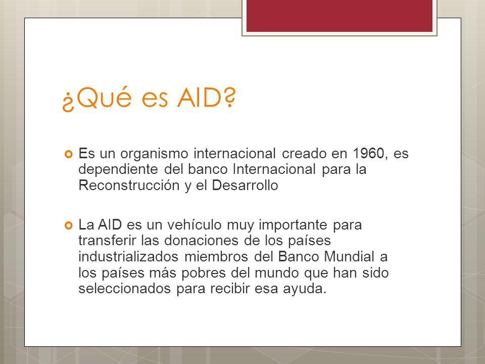 ¿Qué es AID? Es un organismo internacional creado en 1960, es dependiente del banco Internacional para la Reconstrucción y el Desarrollo La AID es un