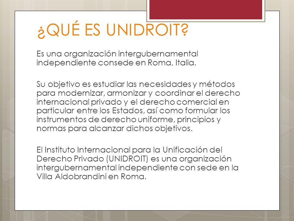 ¿QUÉ ES UNIDROIT? Es una organización intergubernamental independiente consede en Roma, Italia. Su objetivo es estudiar las necesidades y métodos para
