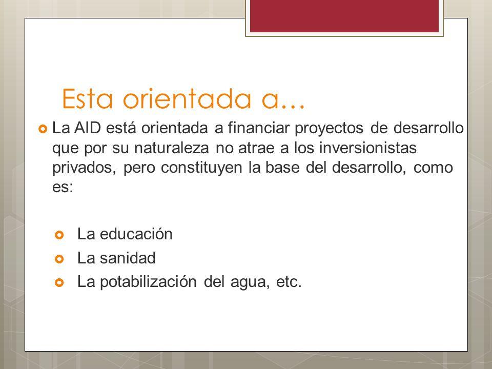 Esta orientada a… La AID está orientada a financiar proyectos de desarrollo que por su naturaleza no atrae a los inversionistas privados, pero constit