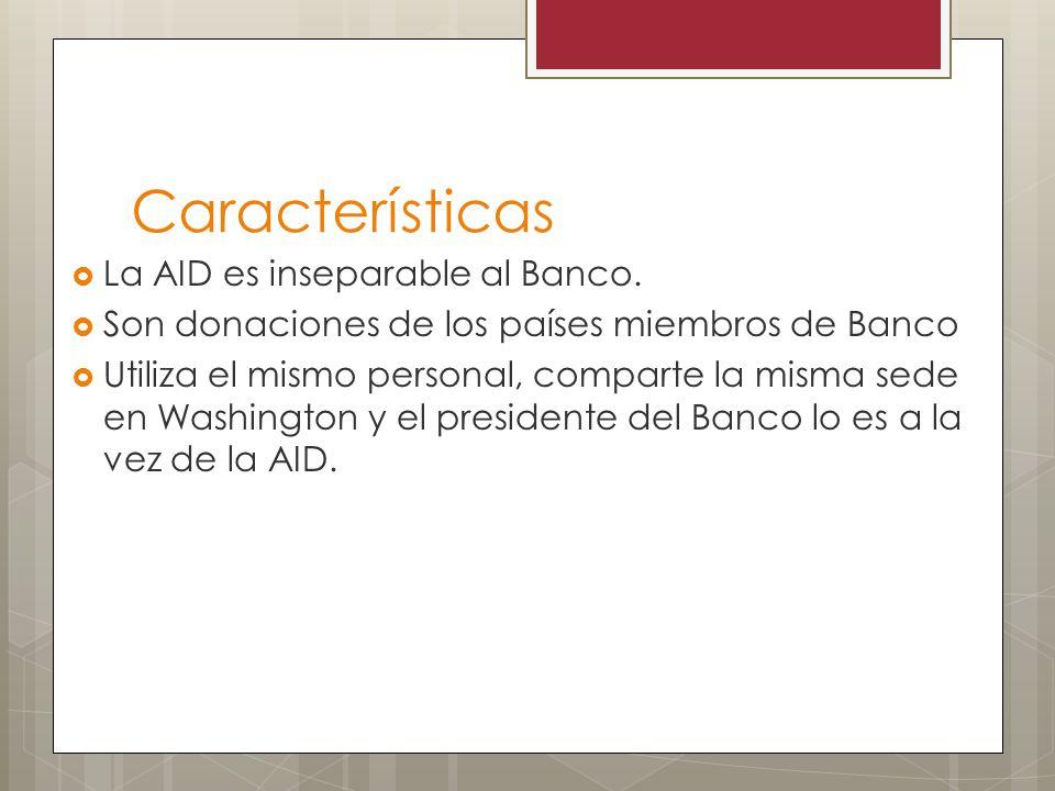 Características La AID es inseparable al Banco. Son donaciones de los países miembros de Banco Utiliza el mismo personal, comparte la misma sede en Wa