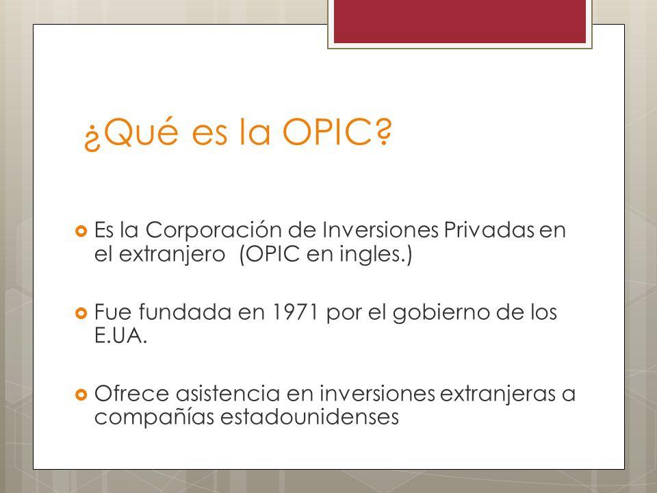 Es la Corporación de Inversiones Privadas en el extranjero (OPIC en ingles.) Fue fundada en 1971 por el gobierno de los E.UA. Ofrece asistencia en inv