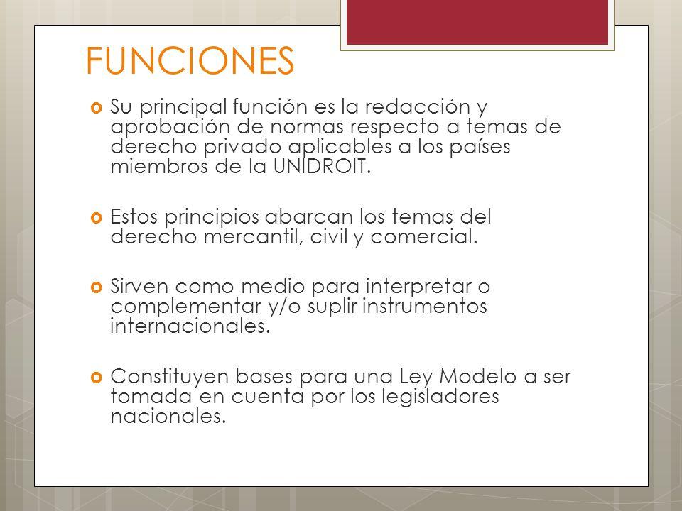 FUNCIONES Su principal función es la redacción y aprobación de normas respecto a temas de derecho privado aplicables a los países miembros de la UNIDR
