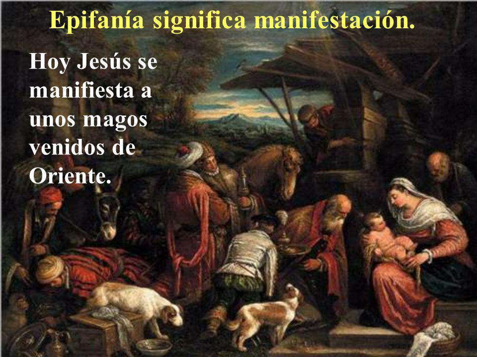 Epifanía significa manifestación. Hoy Jesús se manifiesta a unos magos venidos de Oriente.