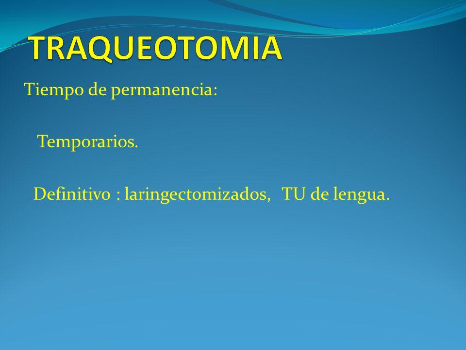 Tiempo de permanencia: Temporarios. Definitivo : laringectomizados, TU de lengua.