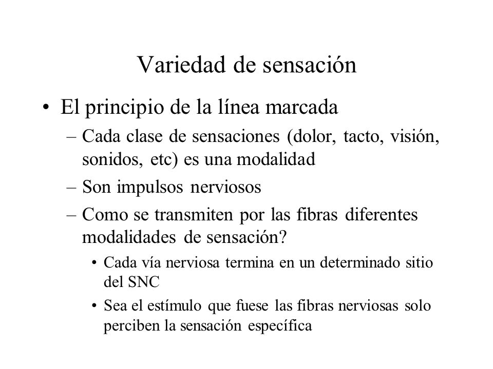 Variedad de sensación El principio de la línea marcada –Cada clase de sensaciones (dolor, tacto, visión, sonidos, etc) es una modalidad –Son impulsos