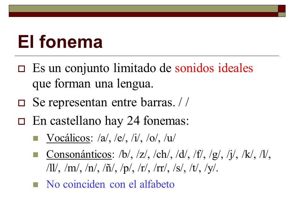 El fonema Es un conjunto limitado de sonidos ideales que forman una lengua. Se representan entre barras. / / En castellano hay 24 fonemas: Vocálicos: