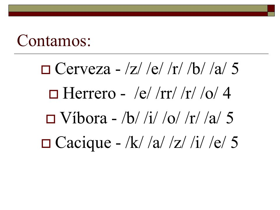 Contamos: Cerveza - /z/ /e/ /r/ /b/ /a/ 5 Herrero - /e/ /rr/ /r/ /o/ 4 Víbora - /b/ /i/ /o/ /r/ /a/ 5 Cacique - /k/ /a/ /z/ /i/ /e/ 5