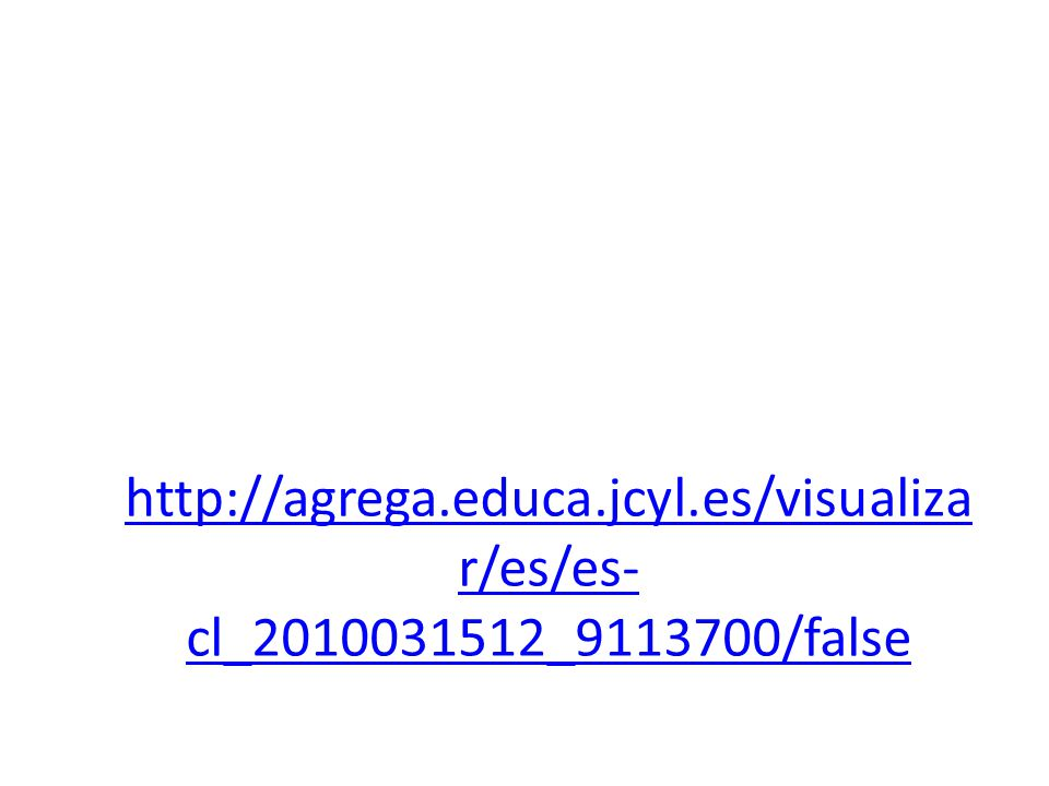 http://agrega.educa.jcyl.es/visualiza r/es/es- cl_2010031512_9113700/false