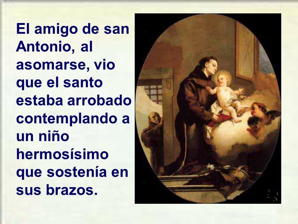 El amigo de san Antonio, al asomarse, vio que el santo estaba arrobado contemplando a un niño hermosísimo que sostenía en sus brazos.