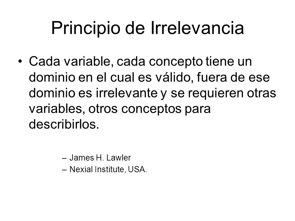 Principio de Irrelevancia Cada variable, cada concepto tiene un dominio en el cual es válido, fuera de ese dominio es irrelevante y se requieren otras variables, otros conceptos para describirlos.