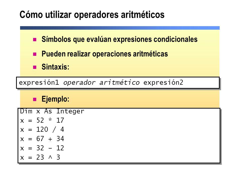 Cómo utilizar operadores de comparación Símbolos que evalúan expresiones condicionales y devuelven un valor Boolean Pueden comparar números o cadenas Sintaxis: expresión1 operador de comparación expresión2 Dim Cantidad As Integer Dim OrdenGrande As Boolean OrdenGrande = Cantidad > 1000 Dim Cantidad As Integer Dim OrdenGrande As Boolean OrdenGrande = Cantidad > 1000 Ejemplo: