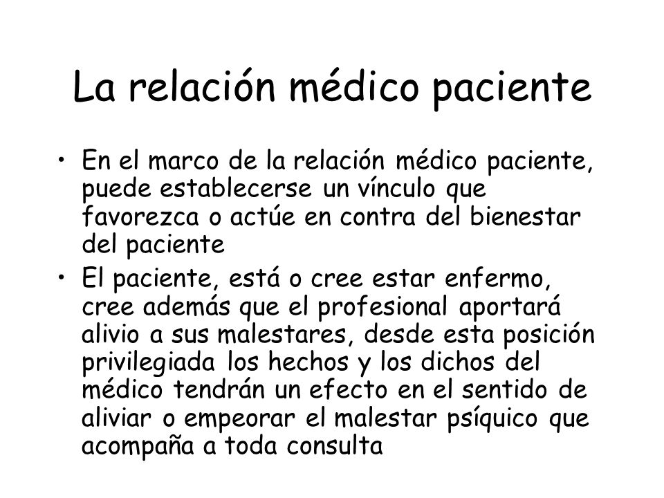 La relación médico paciente En el marco de la relación médico paciente, puede establecerse un vínculo que favorezca o actúe en contra del bienestar de