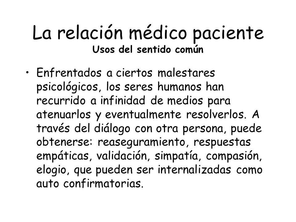 La relación médico paciente Usos del sentido común Enfrentados a ciertos malestares psicológicos, los seres humanos han recurrido a infinidad de medio