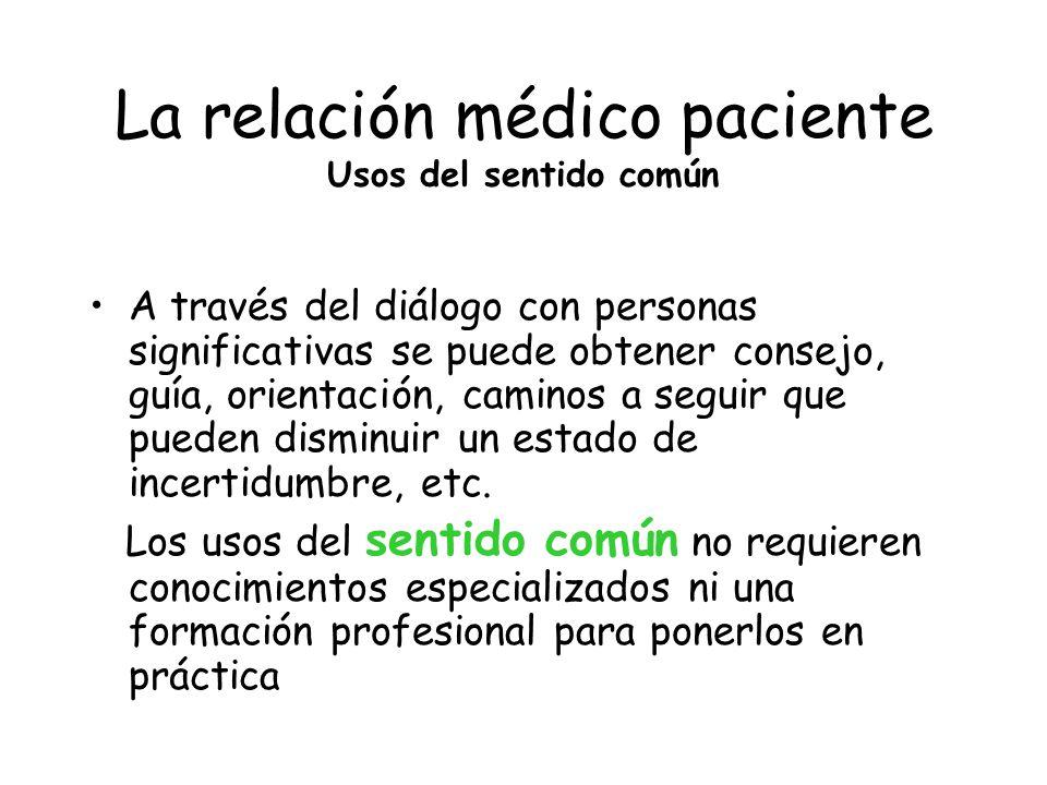 La relación médico paciente Usos del sentido común A través del diálogo con personas significativas se puede obtener consejo, guía, orientación, camin
