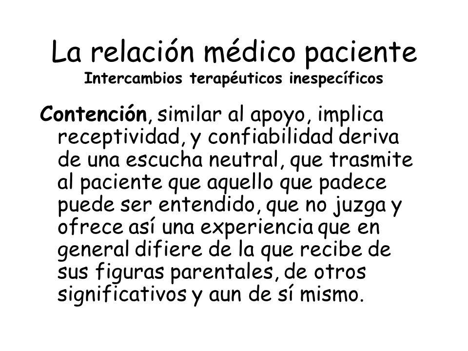 La relación médico paciente Intercambios terapéuticos inespecíficos Contención, similar al apoyo, implica receptividad, y confiabilidad deriva de una