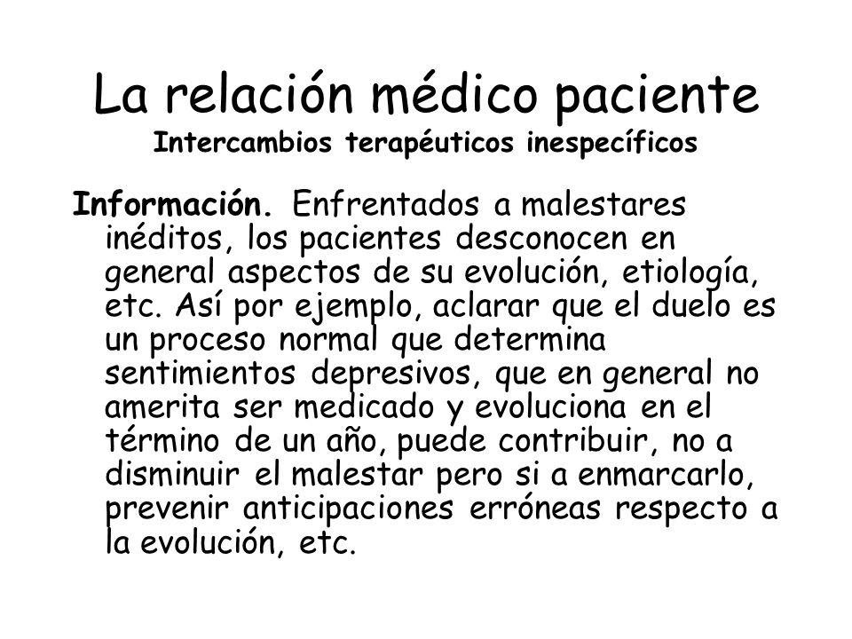 La relación médico paciente Intercambios terapéuticos inespecíficos Información. Enfrentados a malestares inéditos, los pacientes desconocen en genera