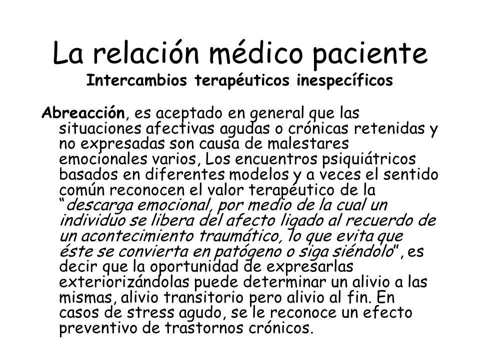 La relación médico paciente Intercambios terapéuticos inespecíficos Abreacción, es aceptado en general que las situaciones afectivas agudas o crónicas