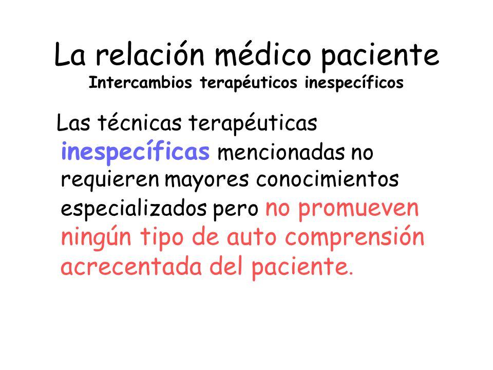 La relación médico paciente Intercambios terapéuticos inespecíficos Las técnicas terapéuticas inespecíficas mencionadas no requieren mayores conocimie