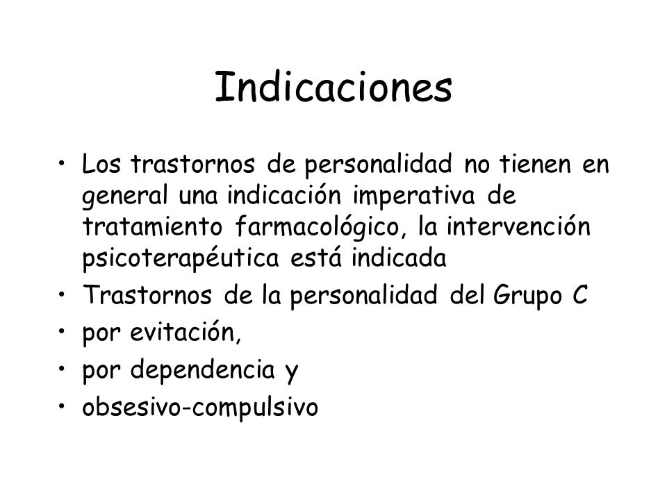 Indicaciones Los trastornos de personalidad no tienen en general una indicación imperativa de tratamiento farmacológico, la intervención psicoterapéut