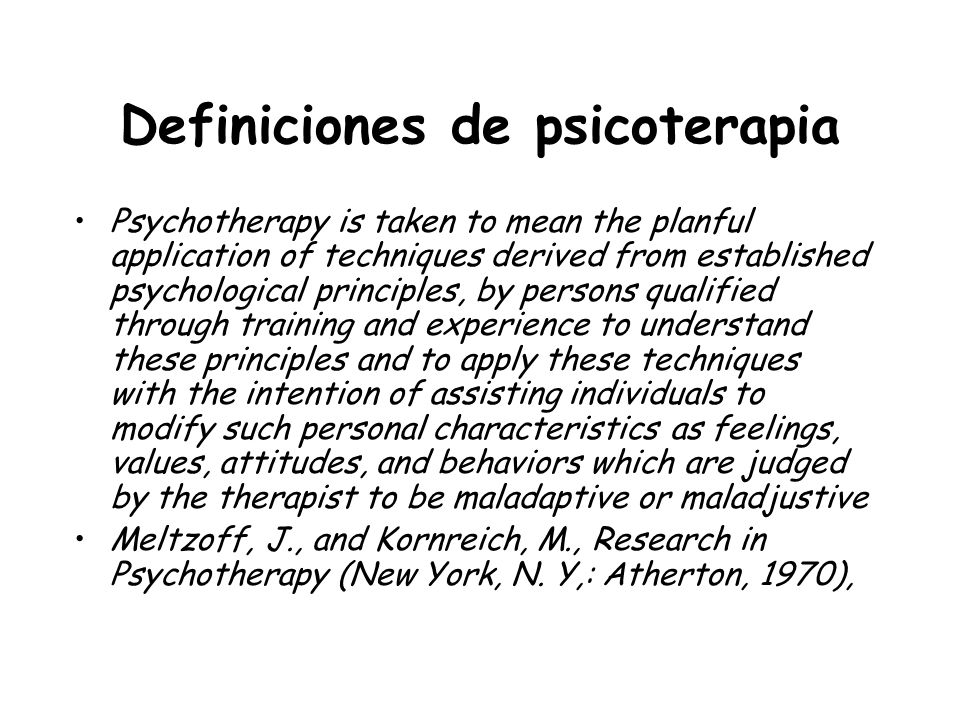 Definiciones de psicoterapia Por psicoterapia, se entiende, la aplicación planificada de técnicas derivadas de principios psicológicos establecidos, por personas calificadas, a través del entrenamiento y la experiencia, para entender estos principios y aplicar estas técnicas con la intención de asistir personas para modificar características personales como sentimientos, valores, actitudes, y comportamientos juzgados por el terapeuta como maladaptativos Meltzoff, J., and Kornreich, M., Research in Psychotherapy (New York, N.