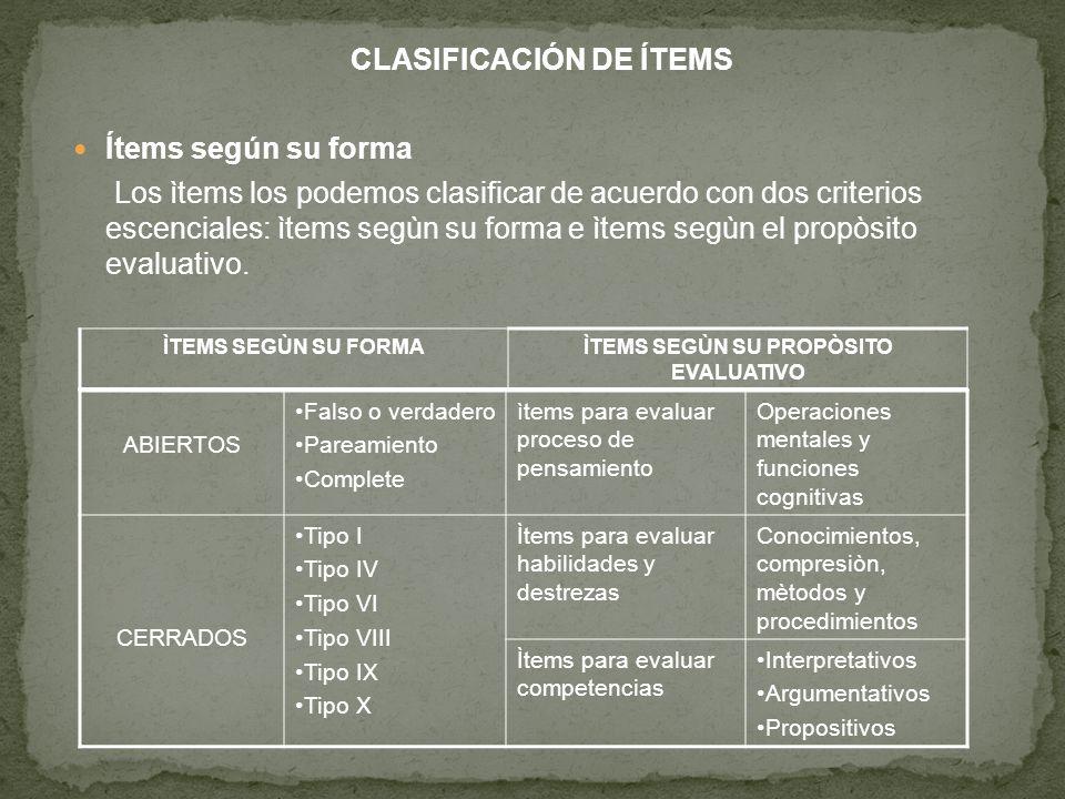 CLASIFICACIÓN DE ÍTEMS Ítems según su forma Los ìtems los podemos clasificar de acuerdo con dos criterios escenciales: ìtems segùn su forma e ìtems segùn el propòsito evaluativo.