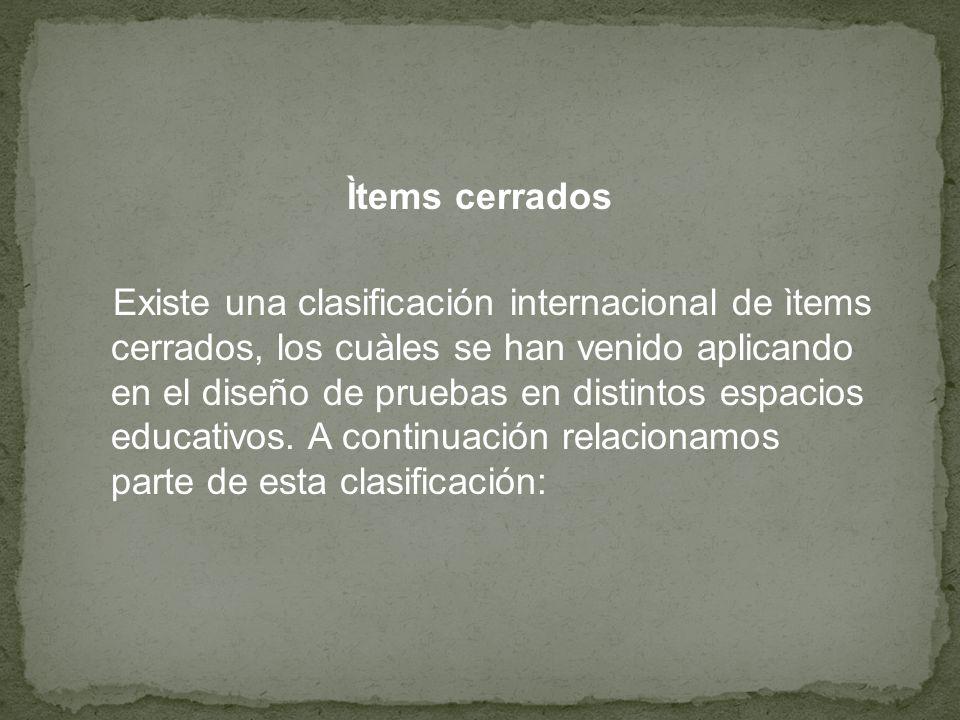 Ìtems cerrados Existe una clasificación internacional de ìtems cerrados, los cuàles se han venido aplicando en el diseño de pruebas en distintos espacios educativos.