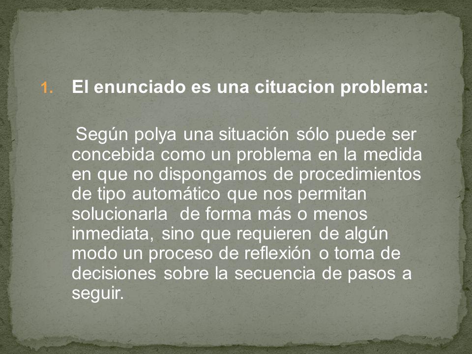 1. El enunciado es una cituacion problema: Según polya una situación sólo puede ser concebida como un problema en la medida en que no dispongamos de p