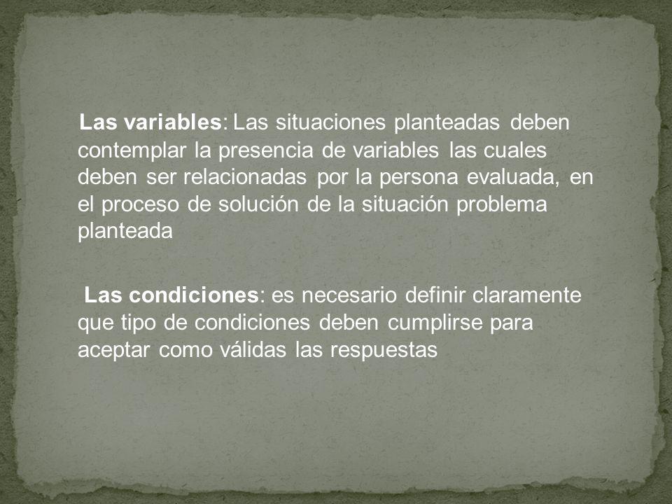 Las variables: Las situaciones planteadas deben contemplar la presencia de variables las cuales deben ser relacionadas por la persona evaluada, en el proceso de solución de la situación problema planteada Las condiciones: es necesario definir claramente que tipo de condiciones deben cumplirse para aceptar como válidas las respuestas