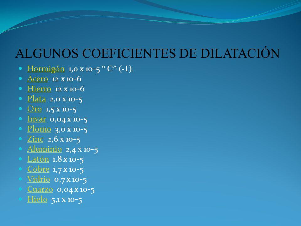 ALGUNOS COEFICIENTES DE DILATACIÓN Hormigón 1,0 x 10-5 ° C^ (-1). Hormigón Acero 12 x 10-6 Acero Hierro 12 x 10-6 Hierro Plata 2,0 x 10-5 Plata Oro 1,