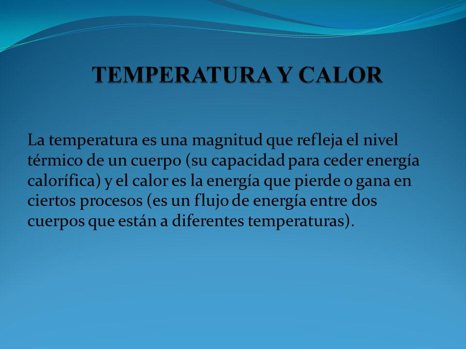 La temperatura es una magnitud que refleja el nivel térmico de un cuerpo (su capacidad para ceder energía calorífica) y el calor es la energía que pie