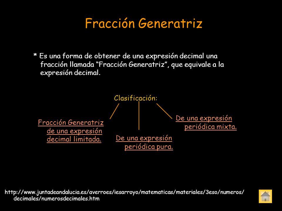 Fracción Generatriz * Es una forma de obtener de una expresión decimal una fracción llamada Fracción Generatriz, que equivale a la expresión decimal.