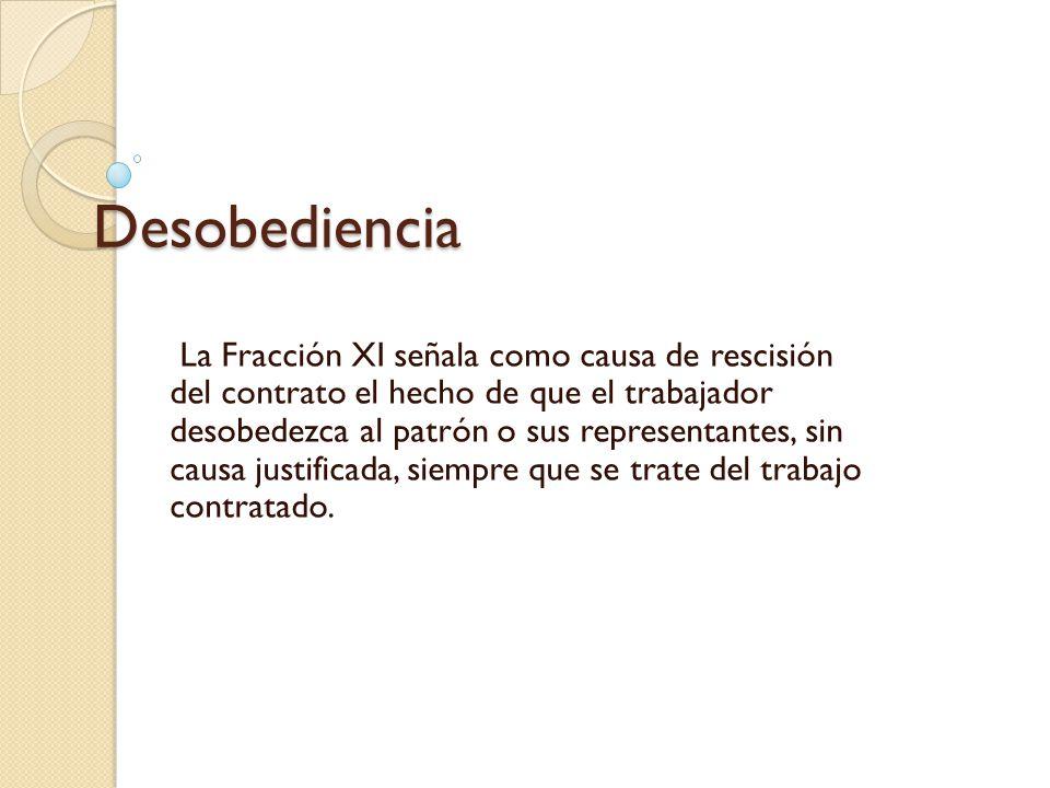 Desobediencia La Fracción XI señala como causa de rescisión del contrato el hecho de que el trabajador desobedezca al patrón o sus representantes, sin