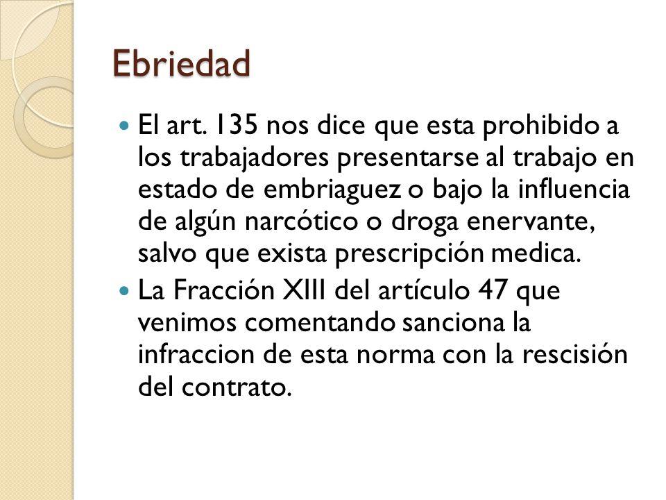 Ebriedad El art. 135 nos dice que esta prohibido a los trabajadores presentarse al trabajo en estado de embriaguez o bajo la influencia de algún narcó