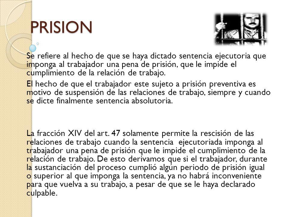 PRISION Se refiere al hecho de que se haya dictado sentencia ejecutoria que imponga al trabajador una pena de prisión, que le impide el cumplimiento d