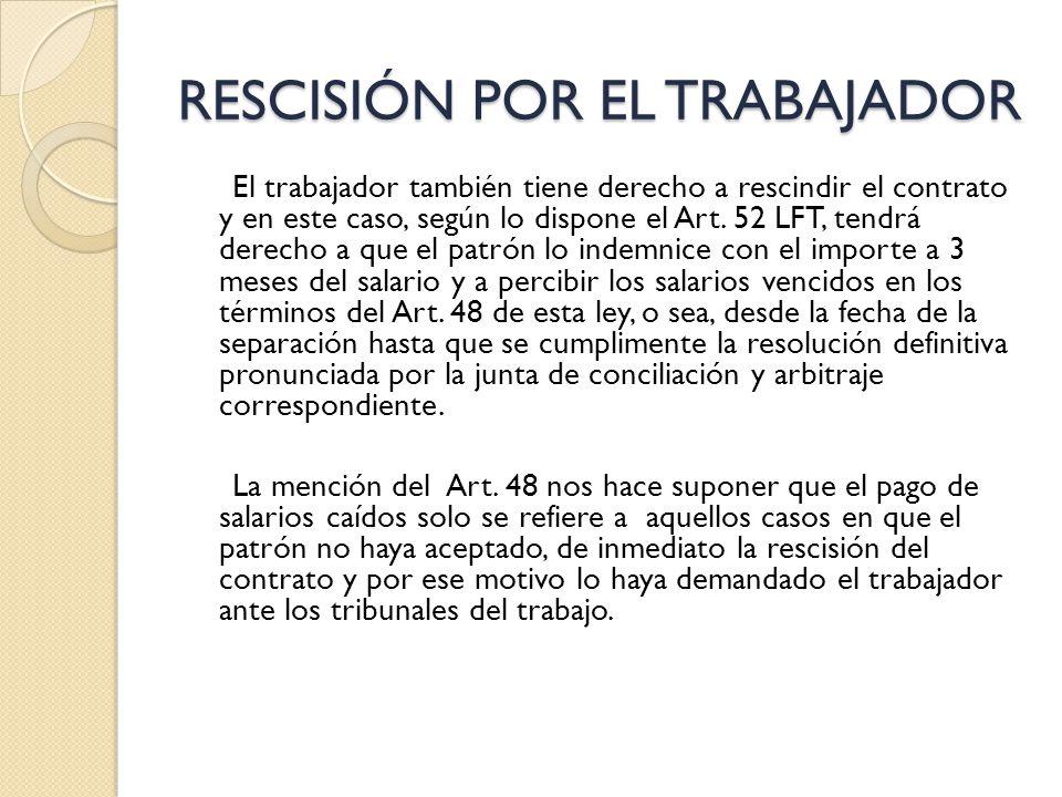 RESCISIÓN POR EL TRABAJADOR El trabajador también tiene derecho a rescindir el contrato y en este caso, según lo dispone el Art. 52 LFT, tendrá derech