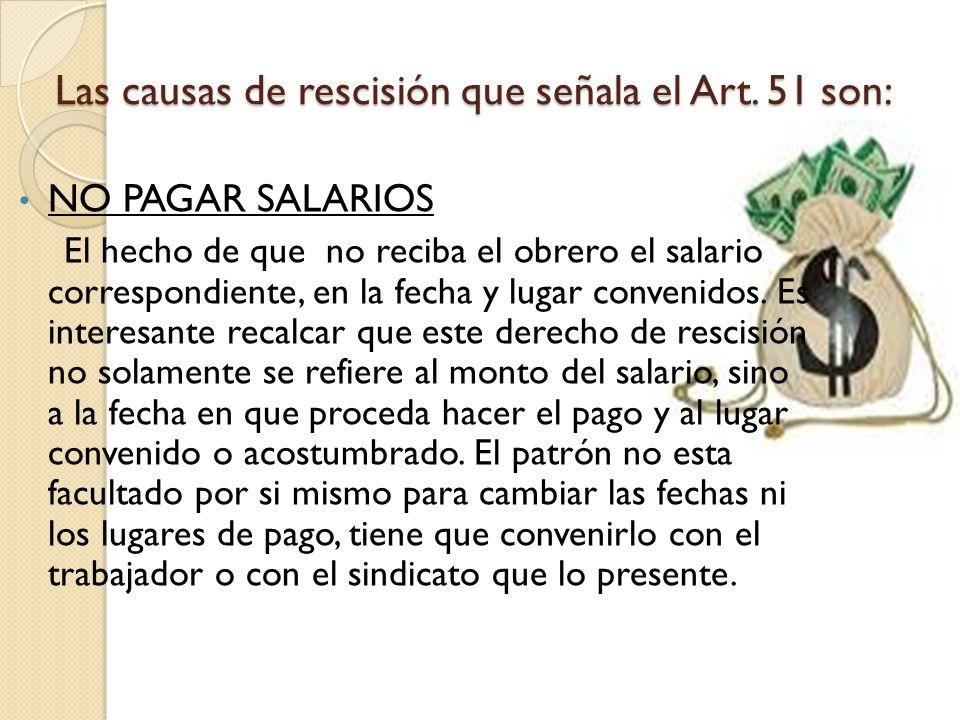 Las causas de rescisión que señala el Art. 51 son: NO PAGAR SALARIOS El hecho de que no reciba el obrero el salario correspondiente, en la fecha y lug