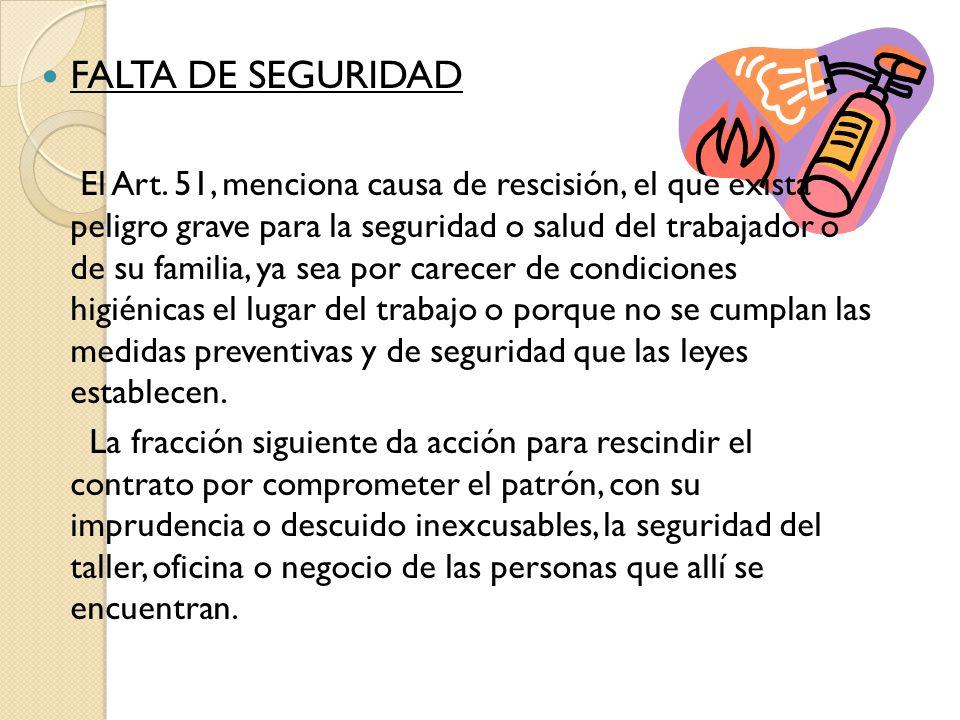 FALTA DE SEGURIDAD El Art. 51, menciona causa de rescisión, el que exista peligro grave para la seguridad o salud del trabajador o de su familia, ya s