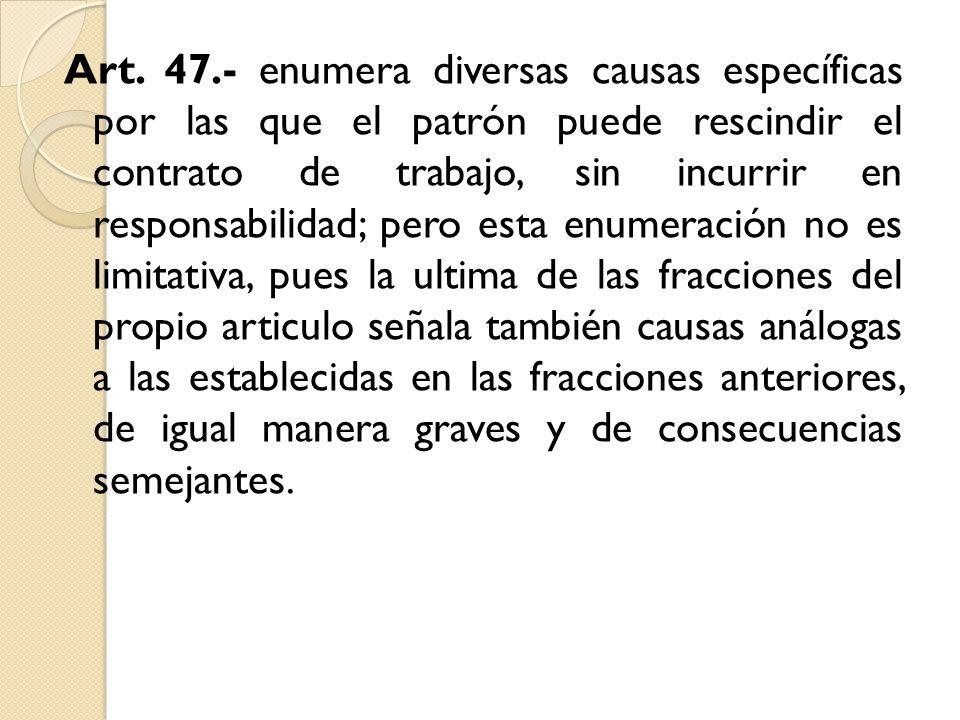 Art. 47.- enumera diversas causas específicas por las que el patrón puede rescindir el contrato de trabajo, sin incurrir en responsabilidad; pero esta