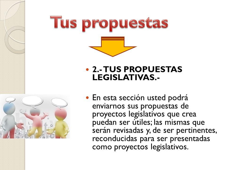 2.- TUS PROPUESTAS LEGISLATIVAS.- En esta sección usted podrá enviarnos sus propuestas de proyectos legislativos que crea puedan ser útiles; las mismas que serán revisadas y, de ser pertinentes, reconducidas para ser presentadas como proyectos legislativos.