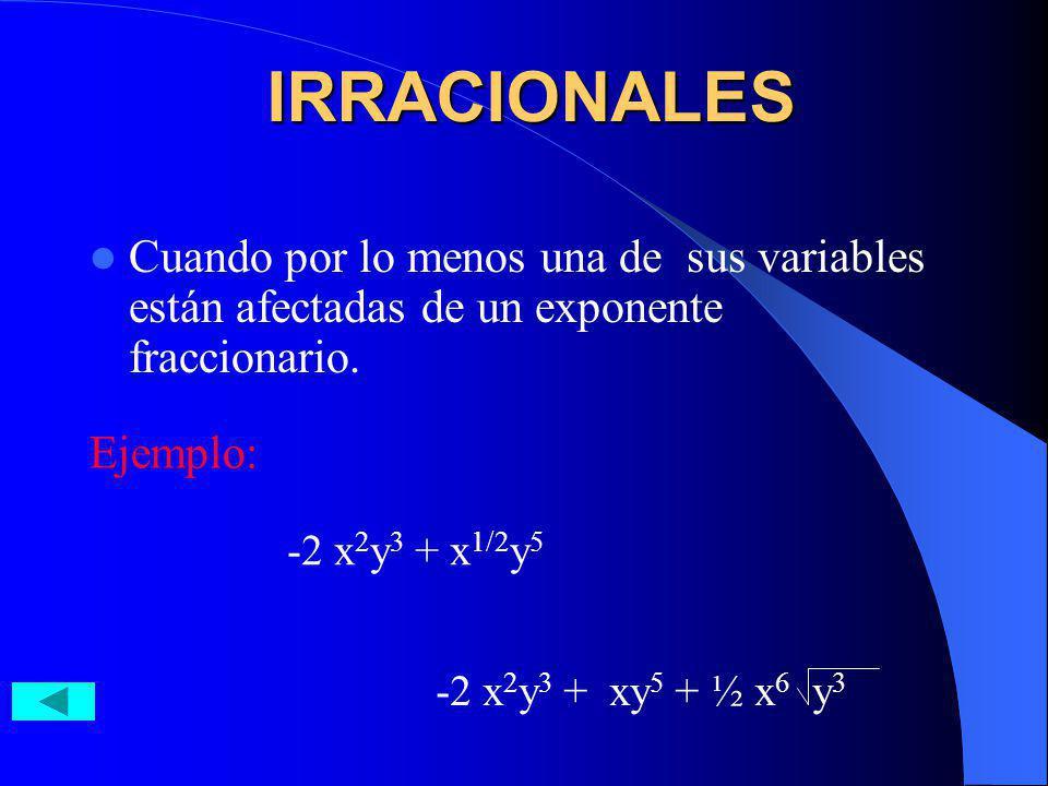 IRRACIONALES Cuando por lo menos una de sus variables están afectadas de un exponente fraccionario. Ejemplo: -2 x 2 y 3 + x 1/2 y 5 -2 x 2 y 3 + xy 5