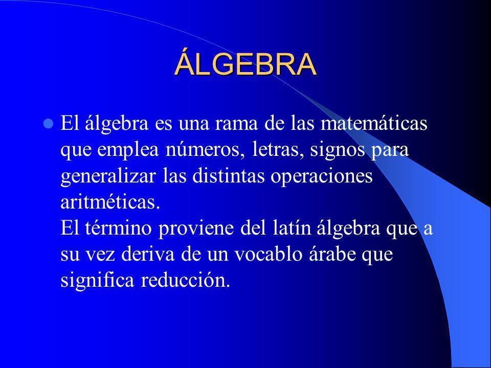ÁLGEBRA El álgebra es una rama de las matemáticas que emplea números, letras, signos para generalizar las distintas operaciones aritméticas. El términ