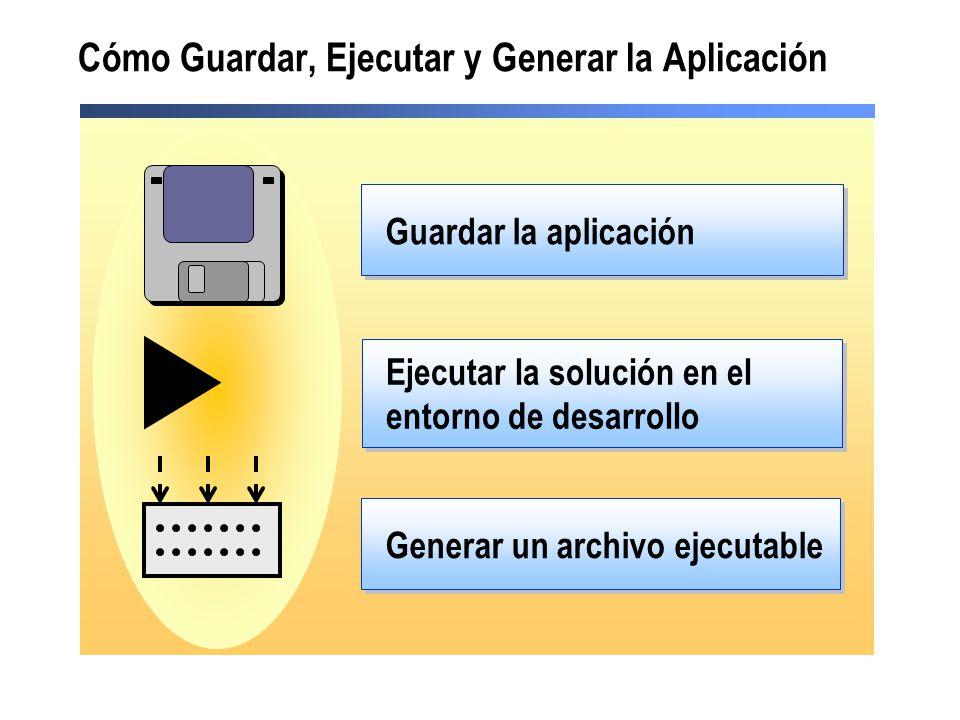 Cómo Guardar, Ejecutar y Generar la Aplicación Guardar la aplicación Ejecutar la solución en el entorno de desarrollo Generar un archivo ejecutable