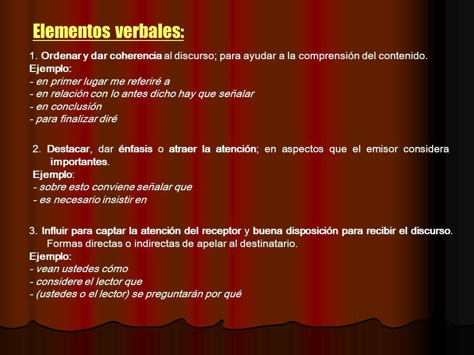 Elementos verbales: 1. Ordenar y dar coherencia al discurso; para ayudar a la comprensión del contenido. Ejemplo: - en primer lugar me referiré a - en