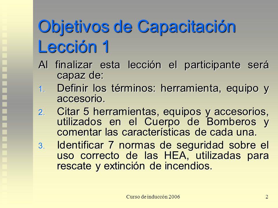 Curso de induccón 20062 Objetivos de Capacitación Lección 1 Al finalizar esta lección el participante será capaz de: 1. Definir los términos: herramie