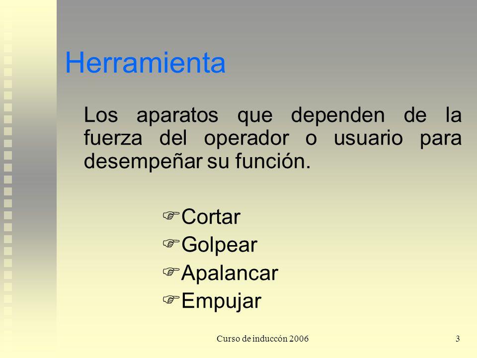 Curso de induccón 20063 Herramienta Los aparatos que dependen de la fuerza del operador o usuario para desempeñar su función. Cortar Golpear Apalancar