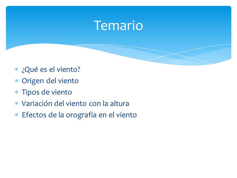 ¿Qué es el viento? Origen del viento Tipos de viento Variación del viento con la altura Efectos de la orografía en el viento Temario