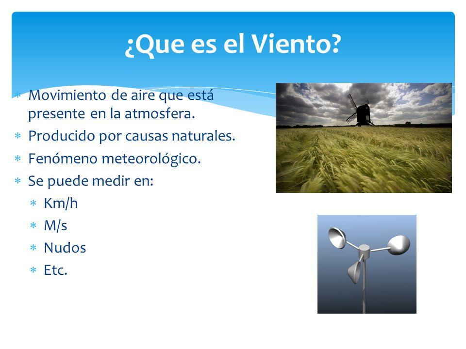 ¿Que es el Viento? Movimiento de aire que está presente en la atmosfera. Producido por causas naturales. Fenómeno meteorológico. Se puede medir en: Km