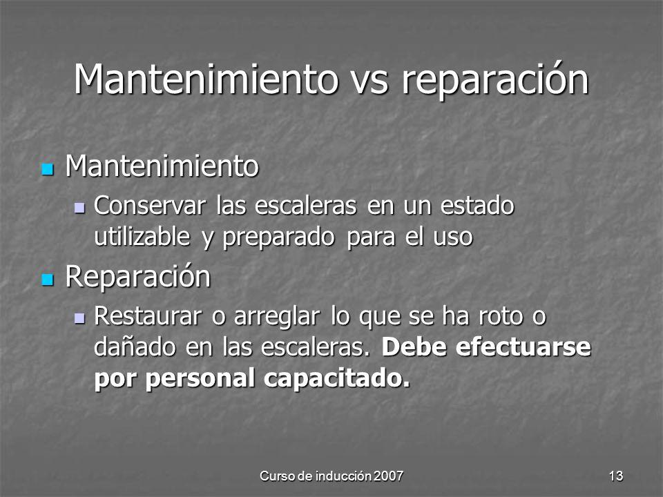 Curso de inducción 200713 Mantenimiento vs reparación Mantenimiento Mantenimiento Conservar las escaleras en un estado utilizable y preparado para el