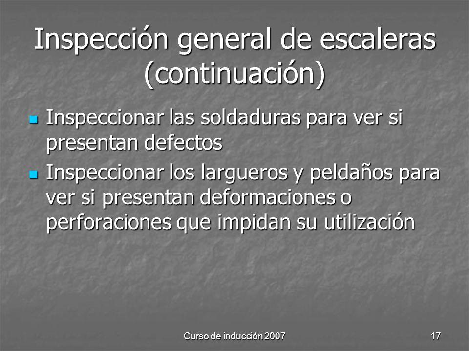 Curso de inducción 200717 Inspección general de escaleras (continuación) Inspeccionar las soldaduras para ver si presentan defectos Inspeccionar las s